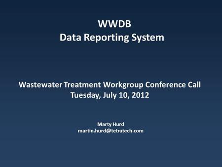 Wastewater Treatment Workgroup Conference Call Tuesday, July 10, 2012 Marty Hurd WWDB Data Reporting System.