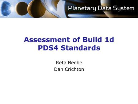Assessment of Build 1d PDS4 Standards Reta Beebe Dan Crichton.