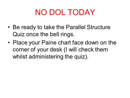 NO DOL TODAY Be ready to take the Parallel Structure Quiz once the bell rings. Place your Paine chart face down on the corner of your desk (I will check.