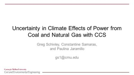 Uncertainty in Climate Effects of Power from Coal and Natural Gas with CCS Greg Schivley, Constantine Samaras, and Paulina Jaramillo