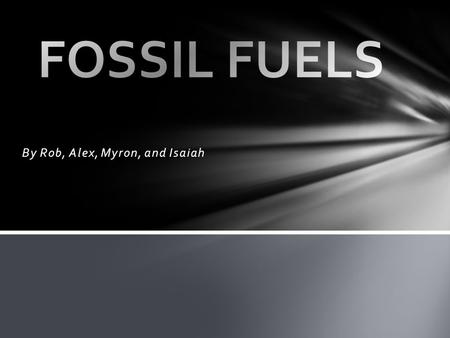 By Rob, Alex, Myron, and Isaiah A fossil fuel is a natural fuel such as coal or gas, formed in the geological past from the remains of living organisms.