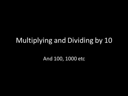 Multiplying and Dividing by 10 And 100, 1000 etc.