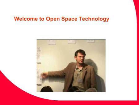 Welcome to Open Space Technology. The Four Principles Whoever comes is the right people. Whatever happens is the only thing that could have. Whenever.