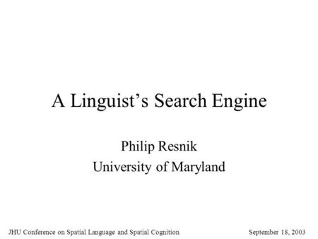 A Linguist's Search Engine Philip Resnik University of Maryland JHU Conference on Spatial Language and Spatial Cognition September 18, 2003.