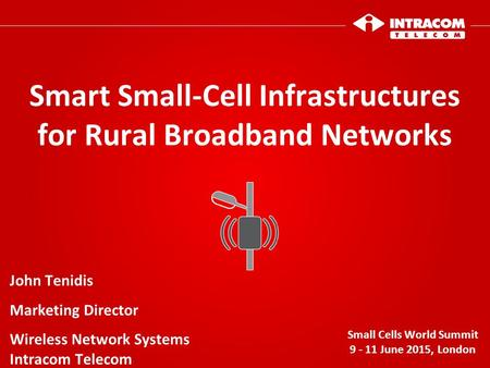 Smart Small-Cell Infrastructures for Rural Broadband Networks Small Cells World Summit 9 - 11 June 2015, London John Tenidis Marketing Director Wireless.