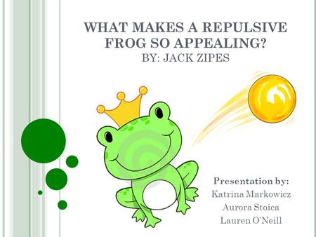 WHAT MAKES A REPULSIVE FROG SO APPEALING? BY: JACK ZIPES Presentation by: Katrina Markowicz Aurora Stoica Lauren O'Neill.