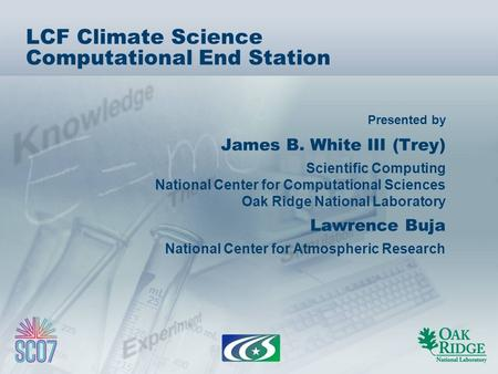 Presented by LCF Climate Science Computational End Station James B. White III (Trey) Scientific Computing National Center for Computational Sciences Oak.