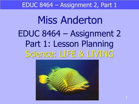 EDUC 8464 – Assignment 2, Part 1 1 Science: LIFE & LIVING EDUC 8464 – Assignment 2 Part 1: Lesson Planning Science: LIFE & LIVING Miss Anderton.