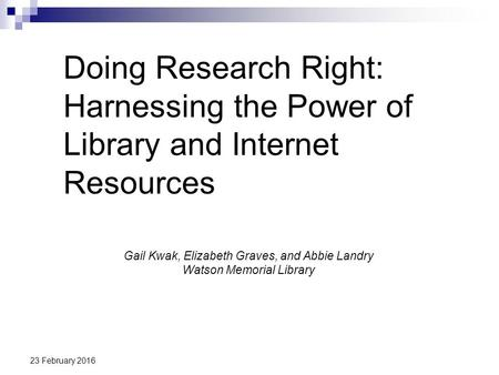 23 February 2016 Doing Research Right: Harnessing the Power of Library and Internet Resources Gail Kwak, Elizabeth Graves, and Abbie Landry Watson Memorial.
