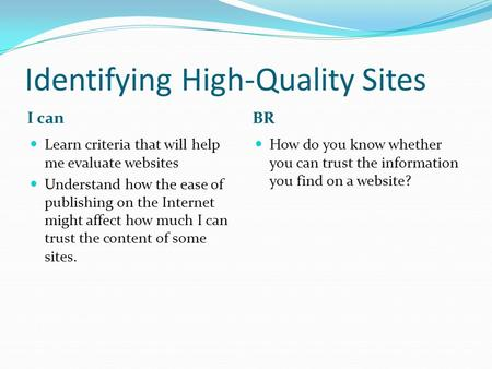 Identifying High-Quality Sites I can BR Learn criteria that will help me evaluate websites Understand how the ease of publishing on the Internet might.