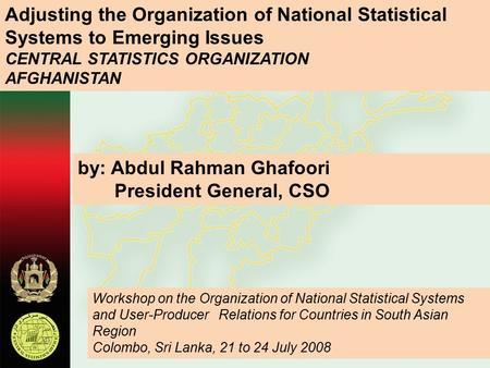 Adjusting the Organization of National Statistical Systems to Emerging Issues CENTRAL STATISTICS ORGANIZATION AFGHANISTAN by: Abdul Rahman Ghafoori President.