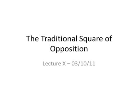The Traditional Square of Opposition Lecture X – 03/10/11.