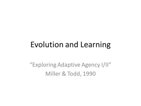 "Evolution and Learning ""Exploring Adaptive Agency I/II"" Miller & Todd, 1990."