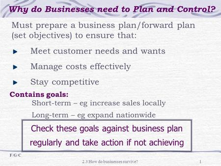 2.3 How do businesses survive?1 Must prepare a business plan/forward plan (set objectives) to ensure that: Meet customer needs and wants Manage costs effectively.