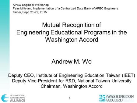 Mutual Recognition of Engineering Educational Programs in the Washington Accord Andrew M. Wo Deputy CEO, Institute of Engineering Education Taiwan (IEET)