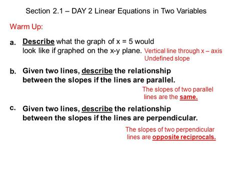 Section 2.1 – DAY 2 Linear Equations in Two Variables Warm Up: Describe what the graph of x = 5 would look like if graphed on the x-y plane. Given two.