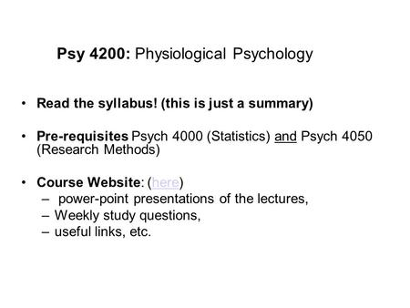 Psy 4200: Physiological Psychology Read the syllabus! (this is just a summary) Pre-requisites Psych 4000 (Statistics) and Psych 4050 (Research Methods)