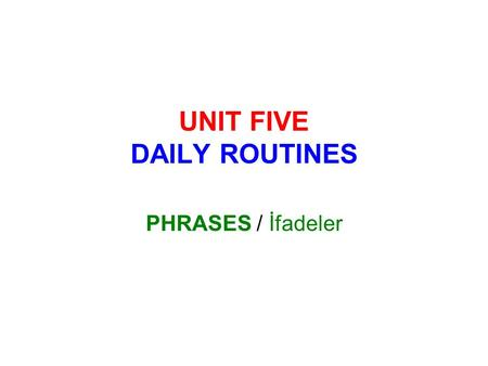 UNIT FIVE DAILY ROUTINES PHRASES / İfadeler. games bed you do breakfast early lessons bus Play computer ……………………… Get on the ……………………… Get up ………………………