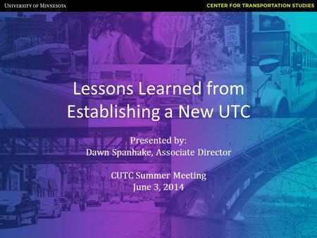 Lessons Learned from Establishing a New UTC Presented by: Dawn Spanhake, Associate Director CUTC Summer Meeting June 3, 2014.