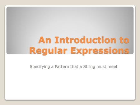 An Introduction to Regular Expressions Specifying a Pattern that a String must meet.