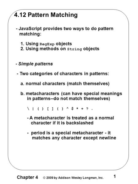 Chapter 4 © 2009 by Addison Wesley Longman, Inc. 1 4.12 Pattern Matching - JavaScript provides two ways to do pattern matching: 1. Using RegExp objects.