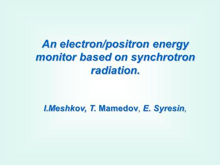 An electron/positron energy monitor based on synchrotron radiation. I.Meshkov, T. Mamedov, E. Syresin, An electron/positron energy monitor based on synchrotron.