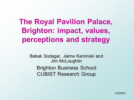HI2006/1 The Royal Pavilion Palace, Brighton: impact, values, perceptions and strategy Babak Sodagar, Jaime Kaminski and Jim McLoughlin Brighton Business.