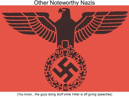 Other Noteworthy Nazis (You know…the guys doing stuff while Hitler is off giving speeches)