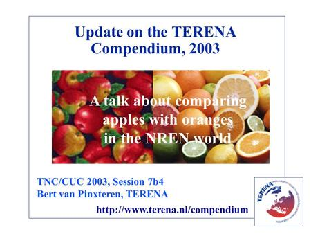 Update on the TERENA Compendium, 2003 A talk about comparing apples with oranges in the NREN world TNC/CUC 2003, Session 7b4 Bert van Pinxteren, TERENA.