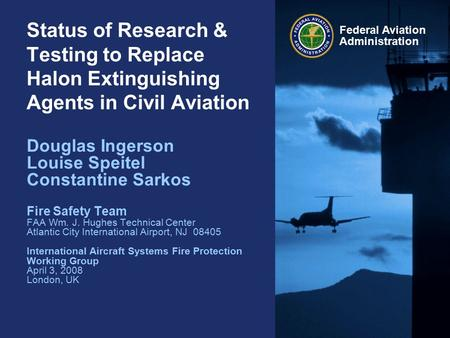 Federal Aviation Administration Status of Research & Testing to Replace Halon Extinguishing Agents in Civil Aviation Douglas Ingerson Louise Speitel Constantine.