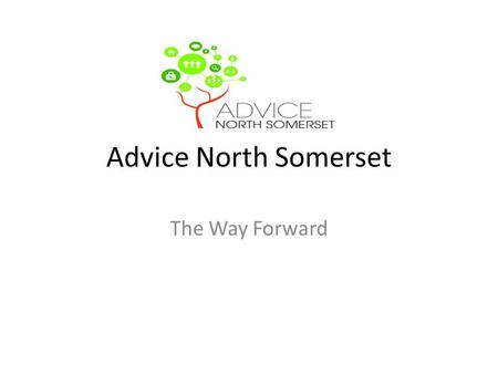 Advice North Somerset The Way Forward. Current Situation Project funded for 2 years under The Advice Transition Fund, this ceases completely in December.