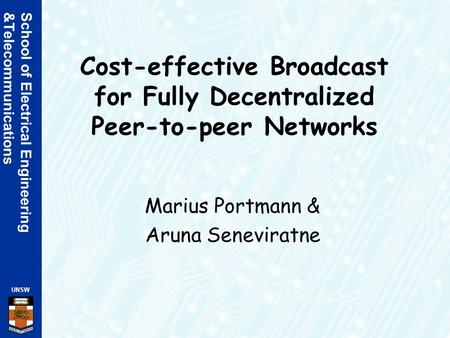 School of Electrical Engineering &Telecommunications UNSW Cost-effective Broadcast for Fully Decentralized Peer-to-peer Networks Marius Portmann & Aruna.