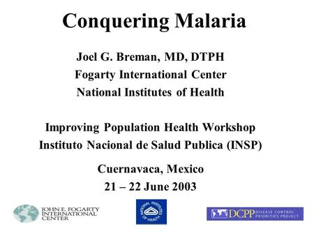 Conquering Malaria Joel G. Breman, MD, DTPH Fogarty International Center National Institutes of Health Improving Population Health Workshop Instituto Nacional.