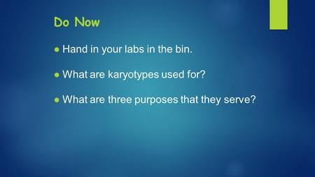 Do Now ●Hand in your labs in the bin. ●What are karyotypes used for? ●What are three purposes that they serve?