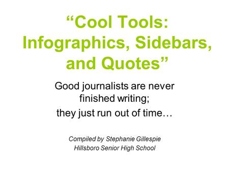 """Cool Tools: Infographics, Sidebars, and Quotes"" Good journalists are never finished writing; they just run out of time… Compiled by Stephanie Gillespie."