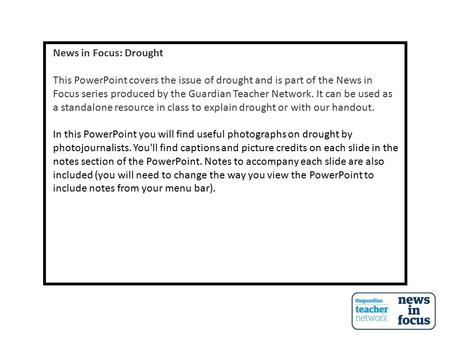 News in Focus: Drought This PowerPoint covers the issue of drought and is part of the News in Focus series produced by the Guardian Teacher Network. It.