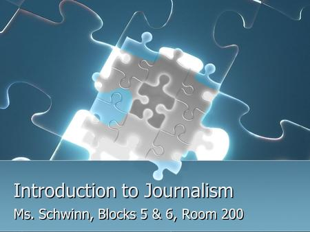 Introduction to Journalism Ms. Schwinn, Blocks 5 & 6, Room 200.