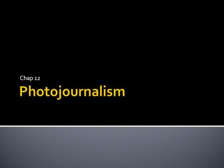 Chap 12.  What is photojournalism ▪ The telling of stories through photos  Photos ▪ Are the first thing readers see on a page ▪ Add value to newspapers.