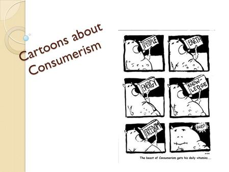 Cartoons about Consumerism. How to Read a Political Cartoon Political cartoons convey an opinion about a topic They are a type of persuasive communication.
