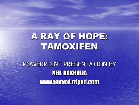 A RAY OF HOPE: TAMOXIFEN POWERPOINT PRESENTATION BY NEIL RAKHOLIA www.tamoxi.tripod.com.