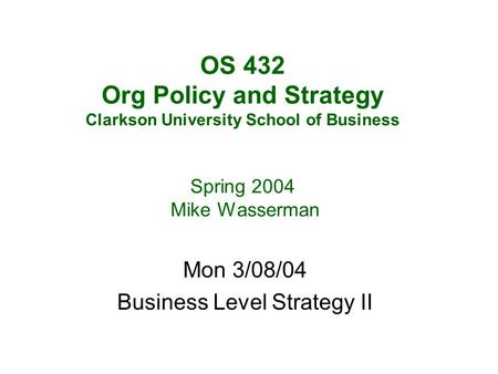 OS 432 Org Policy and Strategy Clarkson University School of Business Spring 2004 Mike Wasserman Mon 3/08/04 Business Level Strategy II.