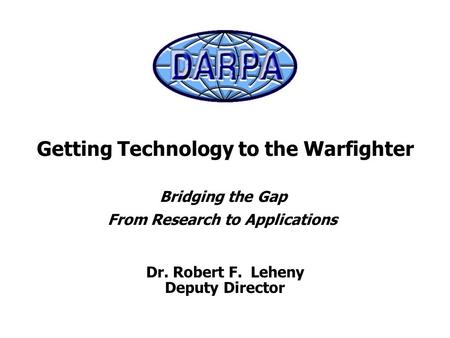 Dr. Robert F. Leheny Deputy Director Getting Technology to the Warfighter Bridging the Gap From Research to Applications.