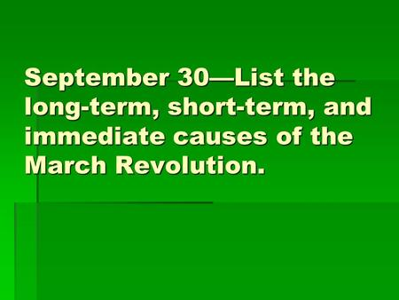 September 30—List the long-term, short-term, and immediate causes of the March Revolution.