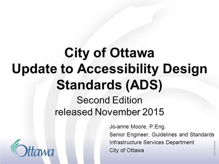 City of Ottawa Update to Accessibility Design Standards (ADS) Second Edition released November 2015 Jo-anne Moore, P.Eng. Senior Engineer, Guidelines and.