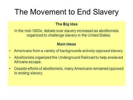 The Movement to End Slavery The Big Idea In the mid-1800s, debate over slavery increased as abolitionists organized to challenge slavery in the United.