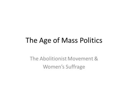 The Age of Mass Politics The Abolitionist Movement & Women's Suffrage.
