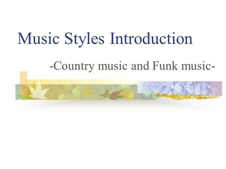 Music Styles Introduction -Country music and Funk music-