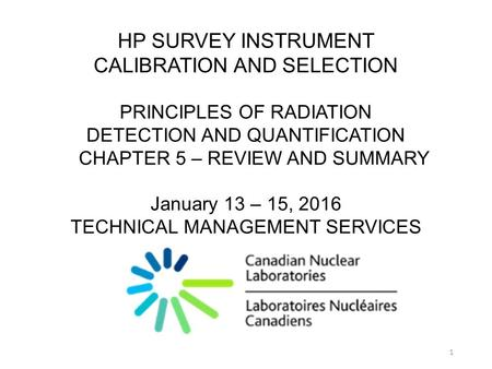 HP SURVEY INSTRUMENT CALIBRATION AND SELECTION PRINCIPLES OF RADIATION DETECTION AND QUANTIFICATION CHAPTER 5 – REVIEW AND SUMMARY January 13 – 15, 2016.