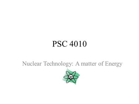 PSC 4010 Nuclear Technology: A matter of Energy. PSC 4010: Chapter 4 Goals: _ SWBAT classify examples of changes in matter (physical, chemical, nuclear)