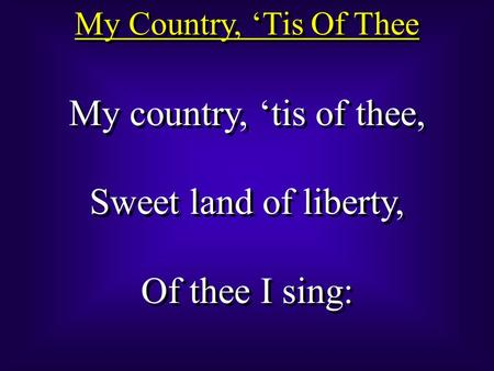 My Country, 'Tis Of Thee My country, 'tis of thee, Sweet land of liberty, Of thee I sing: My country, 'tis of thee, Sweet land of liberty, Of thee I sing: